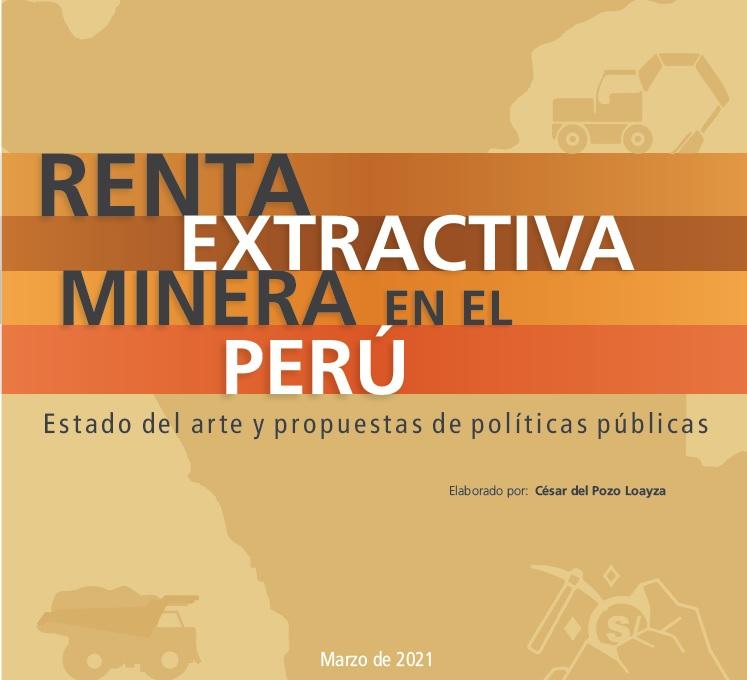 Informe. RENTA EXTRACTIVA MINERA EN EL PERÚ: ESTADO DEL ARTE Y PROPUESTAS DE POLÍTICAS PÚBLICAS